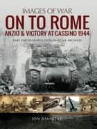 On to Rome: Anzio and Victory at Cassino, 1944 - Rare Photographs from Wartime Archives ebook by Jon  Diamond