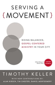 Serving a Movement - Doing Balanced, Gospel-Centered Ministry in Your City ebook by Timothy Keller,Alan Hirsch,Timothy Chester,Daniel Montgomery,Michael David Cosper