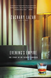 Evening's Empire - The Story of My Father's Murder ebook by Zachary Lazar
