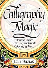 Calligraphy Magic - How to Create Lettering, Knotwork, Coloring and More ebook by Cari Buziak