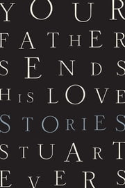 Your Father Sends His Love: Stories ebook by Stuart Evers