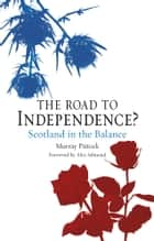 The Road to Independence? - Scotland in the Balance, Revised and Expanded Second Edition ebook by Murray Pittock, Alex Salmond
