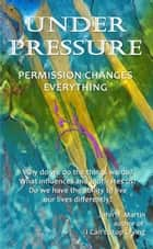 Under Pressure, Permssion Changes Everything ebook by John Martin
