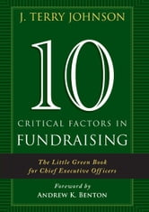 10 Critical Factors in Fundraising: The Little Green Book for Chief Executive Officers ebook by J. Terry Johnson