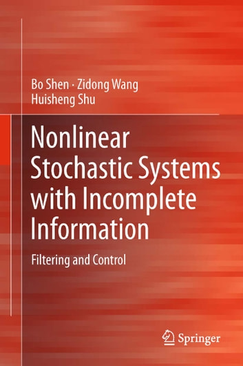 Nonlinear Stochastic Systems with Incomplete Information - Filtering and Control ebook by Zidong Wang,Bo Shen,Huisheng Shu