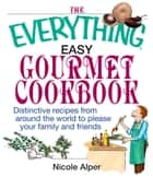 The Everything Easy Gourmet Cookbook - Over 250 Distinctive recipes from arounf the world to please your family and friends ebook by Nicole Alper