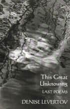This Great Unknowing: Last Poems eBook by Denise Levertov