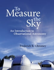 To Measure the Sky - An Introduction to Observational Astronomy ebook by Frederick R. Chromey