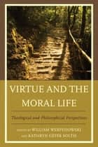 Virtue and the Moral Life - Theological and Philosophical Perspectives ebook by William Werpehowski, Kathryn Getek Soltis, Mark A. Wilson,...
