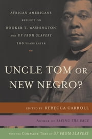 Uncle Tom or New Negro? - African Americans Reflect on Booker T. Washington and UP FROM SLAVERY 100 Years Later ebook by Rebecca Carroll