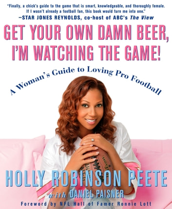 Get Your Own Damn Beer, I'm Watching the Game! - A Woman's Guide to Loving Pro Football ebook by Holly Robinson Peete,Daniel Paisner