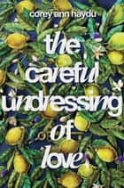 The Careful Undressing of Love ebook by Corey Ann Haydu