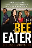 The Bee Eater - Michelle Rhee Takes on the Nation's Worst School District ebook by Richard Whitmire