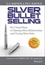 Silver Bullet Selling - Six Critical Steps to Opening More Relationships and Closing More Sales ebook by G.A. Bartick,Paul  Bartick