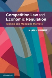 Competition Law and Economic Regulation - Making and Managing Markets ebook by Niamh Dunne