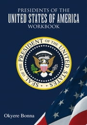 Presidents of the United States of America Workbook ebook by Okyere Bonna, MBA