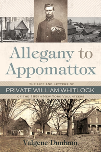 Allegany To Appomattox - The Life and Letters of Private William Whitlock of the 188th New York Volunteers ebook by Valgene Dunham