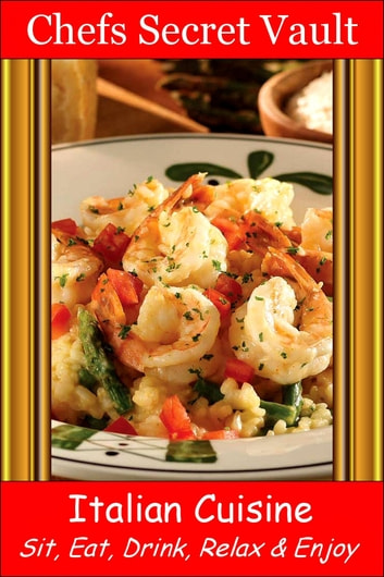 Italian Cuisine: Sit, Eat, Drink, Relax & Enjoy ebook by Chefs Secret Vault