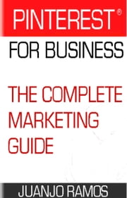 Pinterest for Business. The Complete Marketing Guide ebook by Juanjo Ramos