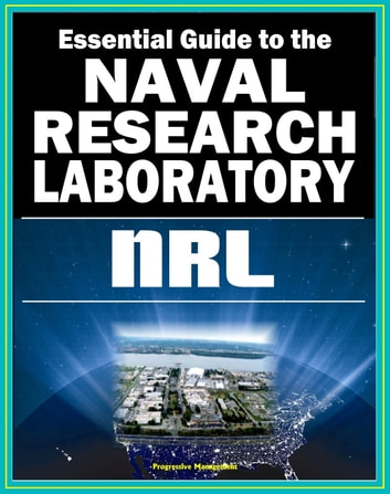 21st Century Essential Guide to the Naval Research Laboratory (NRL) - Historic Scientific Accomplishments and Pioneering Science from Astronomy and Space to Robotics and Computer Science ebook by Progressive Management