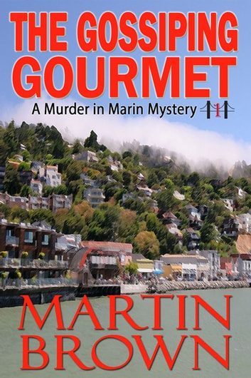 The Gossiping Gourmet - Murder in Marin Mysteries: Book 1 ebook by Martin Brown
