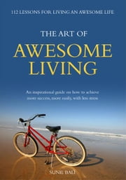 The Art of Awesome Living - An Inspirational Guide On How To Achieve More Success, More Easily, With Less Stress ebook by Sunil Bali