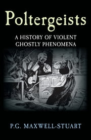 Poltergeists - A History of Violent Ghost Phenomena ebook by P. G. Maxwell-Stuart