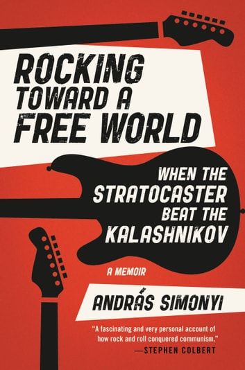 Rocking Toward a Free World - When the Stratocaster Beat the Kalashnikov ebook by András Simonyi
