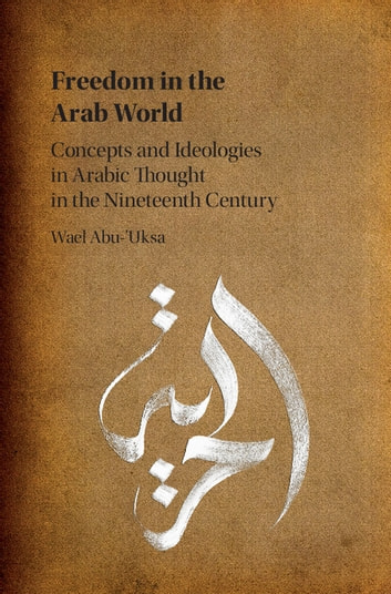 Freedom in the Arab World - Concepts and Ideologies in Arabic Thought in the Nineteenth Century ebook by Wael Abu-'Uksa