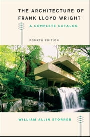 The Architecture of Frank Lloyd Wright, Fourth Edition - A Complete Catalog ebook by William Allin Storrer