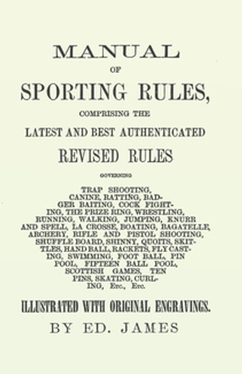 Manual of Sporting Rules, Comprising the Latest and Best Authenticated Revised Rules, Governing - Trap Shooting, Canine, Ratting, Badger Baiting, Cock Fighting, the Prize Ring, Wrestling, Running, Walking, Jumping, Knurr and Spell, La Crosse, Boating, Bagatelle, Archery, Rifle and Pistol Shooting, Shuffle Board, Shinny… ebook by Ed. James