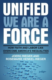 Unified We Are a Force: How Faith and Labor Can Overcome America's Inequalities ebook by Rieger, Joerg