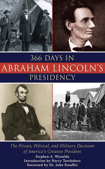 366 Days in Abraham Lincoln's Presidency - The Private, Political, and Military Decisions of America's Greatest President ebook by Stephen A. Wynalda