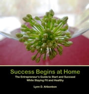 Success Begins at Home - The Entrepreneur's Guide to Start and Succeed While Staying Fit and Healthy ebook by Lynn D. Ahbonbon