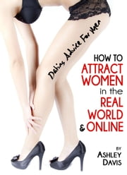 Dating Advice for Men: How to Attract Women in the Real World & Online ebook by Ashley Davis