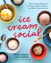 Ice Cream Social - 100 Artisanal Recipes for Ice Cream, Sherbet, Granita, and Other Frozen Favorites ebook by Anthony Tassinello,Mary Jo Thoresen,Alice Waters