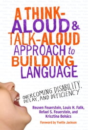 A Think-Aloud and Talk-Aloud Approach to Building Language - Overcoming Disability, Delay, and Deficiency ebook by Reuven Feuerstein,Louis H. Falik,Refael S. Feuerstein,Krisztina Bohács
