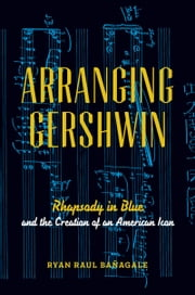 Arranging Gershwin: Rhapsody in Blue and the Creation of an American Icon ebook by Ryan Banagale