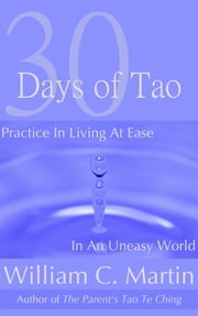 30 Days of Tao: Practice in Living at Ease in an Uneasy World ebook by William Martin