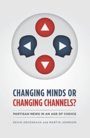 Changing Minds or Changing Channels? - Partisan News in an Age of Choice ebook by Kevin Arceneaux,Martin Johnson