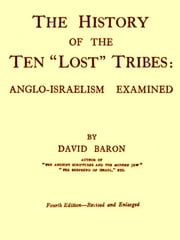 The History of the Ten Lost Tribes, Fourth Edition - Anglo-Israelism Examined ebook by David Baron