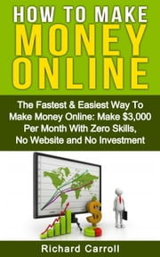How To Make Money: The Fastest & Easiest Way To Make Money Online: Make $3,000 Per Month With Zero Skills, No Website and No Investment ebook by Richard Carroll