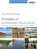Principles of Sustainable Aquaculture - Promoting Social, Economic and Environmental Resilience ebook by Stuart W. Bunting