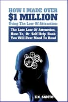 How I Made Over $1 Million Using The Law of Attraction: The Last Law of Attraction, How-To, Or Self-Help Book You Will Ever Need To Read eBook par E.K. Santo