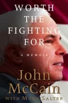 Worth the Fighting For - A Memoir ebook by John McCain, Mark Salter