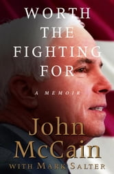 Worth the Fighting For - A Memoir ebook by John McCain,Mark Salter