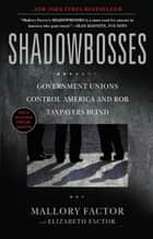 Shadowbosses - Government Unions Control America and Rob Taxpayers Blind ebook by Mallory Factor, Elizabeth Factor