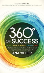360 Degrees of Success - Money, Relationships, Energy, Time: The 4 Essential Ingredients to Create Personal and Professional Success in Your Life ebook by Ana Weber