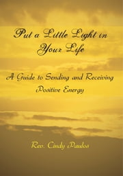Put a Little Light in Your Life - A Guide to Sending and Receiving Positive Energy ebook by Rev. Cindy Paulos