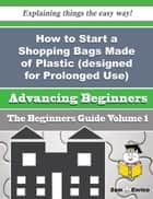 How to Start a Shopping Bags Made of Plastic (designed for Prolonged Use) Business (Beginners Guide) ebook by Eliseo Maki